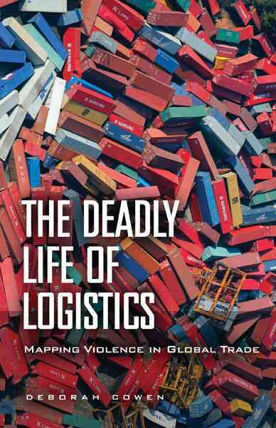 The Deadly Life of Logistics By Cowen, Deborah